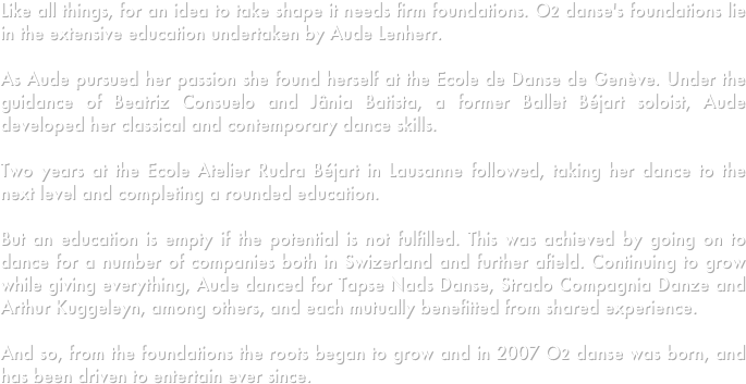 Like all things, for an idea to take shape it needs firm foundations. O2 danse's foundations lie in the extensive education undertaken by Aude Lenherr. 